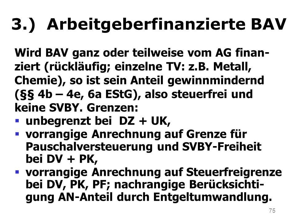75 3.) Arbeitgeberfinanzierte BAV Wird BAV ganz oder teilweise vom AG finan- ziert (rückläufig; einzelne TV: z.B. Metall, Chemie), so ist sein Anteil