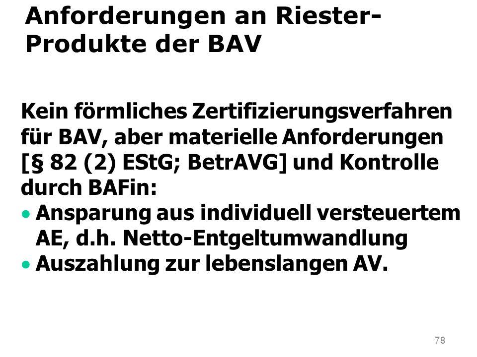 78 Anforderungen an Riester- Produkte der BAV Kein förmliches Zertifizierungsverfahren für BAV, aber materielle Anforderungen [§ 82 (2) EStG; BetrAVG] und Kontrolle durch BAFin: Ansparung aus individuell versteuertem AE, d.h.