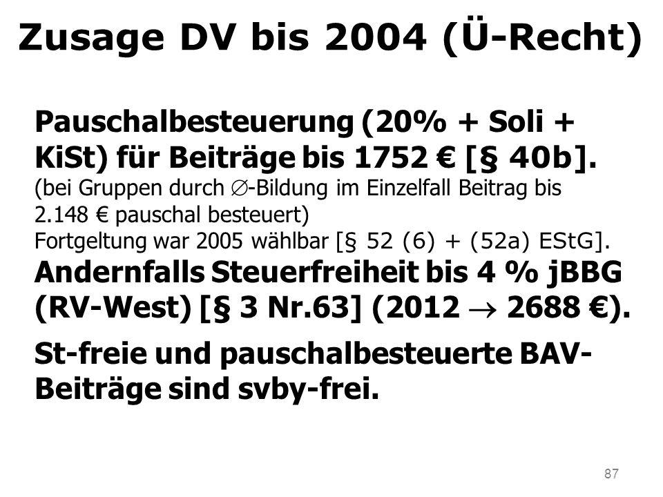 87 Zusage DV bis 2004 (Ü-Recht) Pauschalbesteuerung (20% + Soli + KiSt) für Beiträge bis 1752 [ § 40b]. (bei Gruppen durch -Bildung im Einzelfall Beit