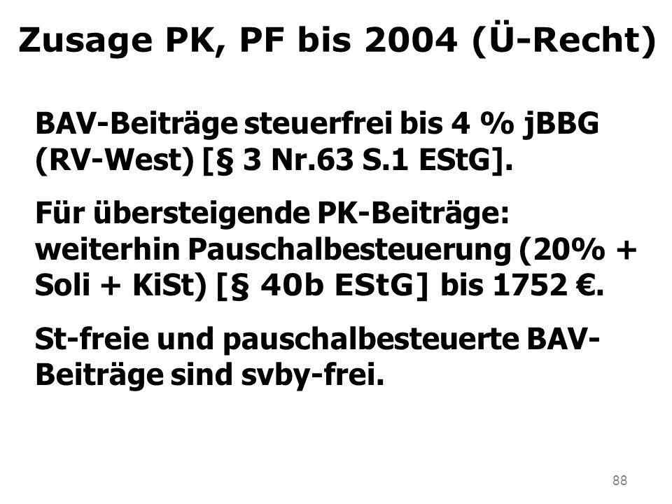 88 Zusage PK, PF bis 2004 (Ü-Recht) BAV-Beiträge steuerfrei bis 4 % jBBG (RV-West) [§ 3 Nr.63 S.1 EStG]. Für übersteigende PK-Beiträge: weiterhin Paus