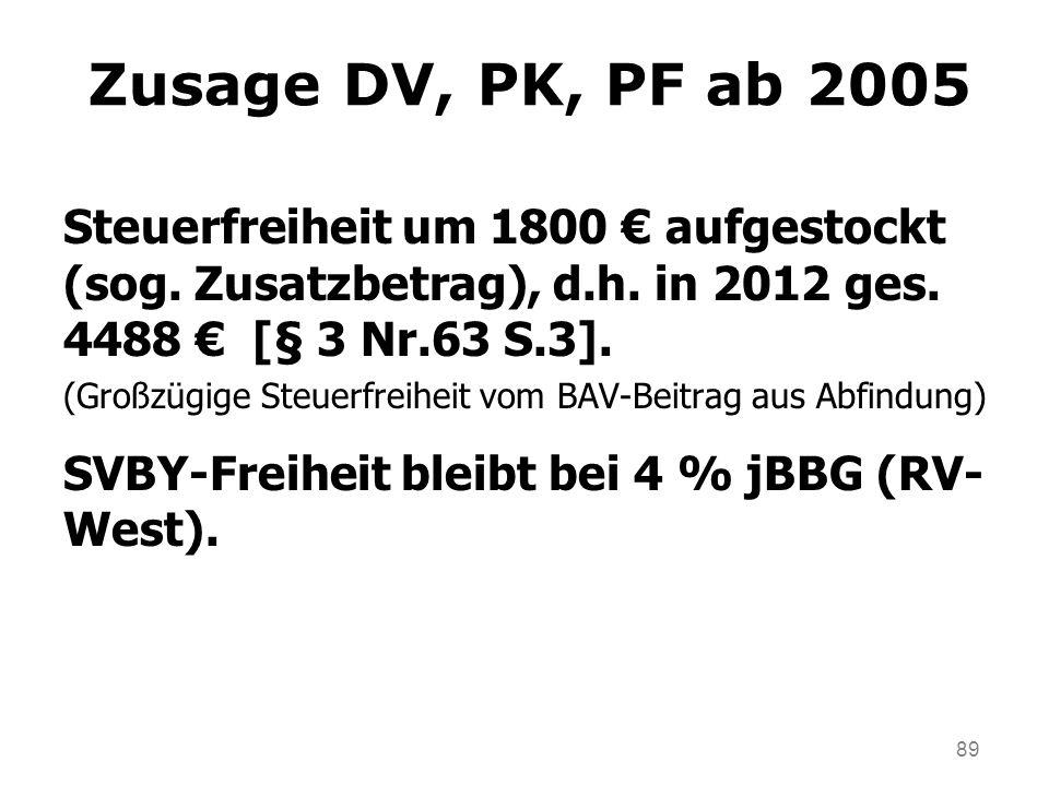 89 Zusage DV, PK, PF ab 2005 Steuerfreiheit um 1800 aufgestockt (sog. Zusatzbetrag), d.h. in 2012 ges. 4488 [§ 3 Nr.63 S.3]. (Großzügige Steuerfreihei