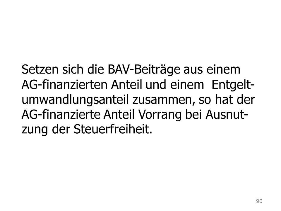 90 Setzen sich die BAV-Beiträge aus einem AG-finanzierten Anteil und einem Entgelt- umwandlungsanteil zusammen, so hat der AG-finanzierte Anteil Vorrang bei Ausnut- zung der Steuerfreiheit.