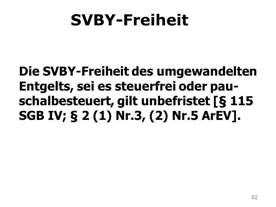 92 SVBY-Freiheit Die SVBY-Freiheit des umgewandelten Entgelts, sei es steuerfrei oder pau- schalbesteuert, gilt unbefristet [§ 115 SGB IV; § 2 (1) Nr.3, (2) Nr.5 ArEV].