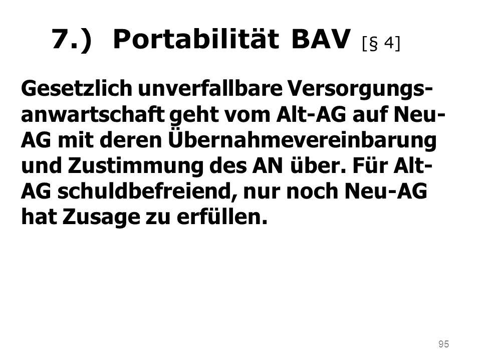 95 7.) Portabilität BAV [§ 4] Gesetzlich unverfallbare Versorgungs- anwartschaft geht vom Alt-AG auf Neu- AG mit deren Übernahmevereinbarung und Zusti