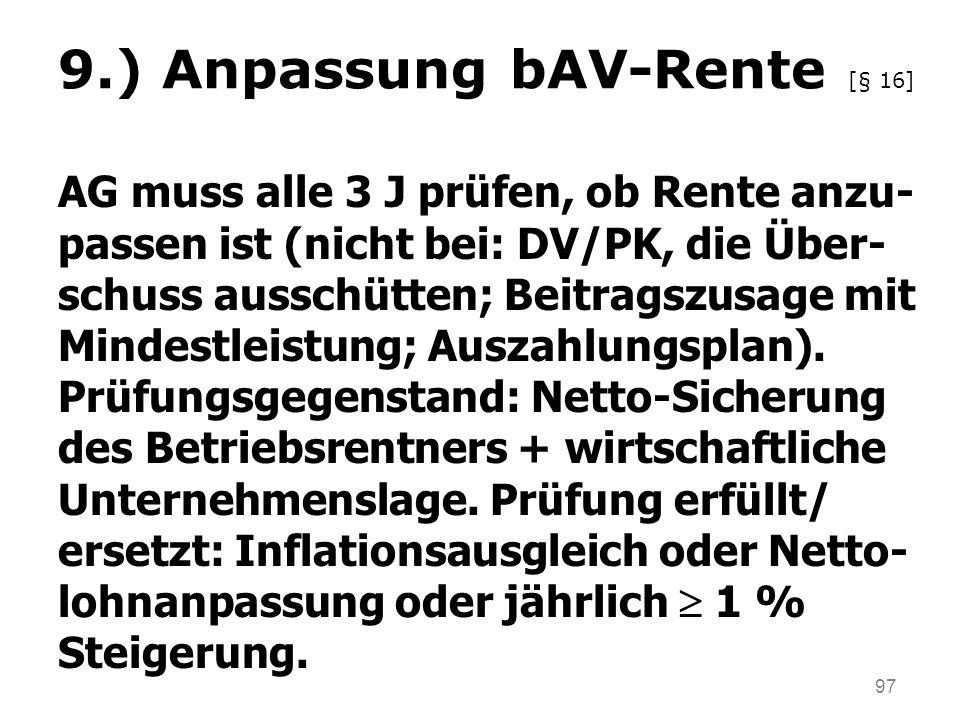 97 9.) Anpassung bAV-Rente [§ 16] AG muss alle 3 J prüfen, ob Rente anzu- passen ist (nicht bei: DV/PK, die Über- schuss ausschütten; Beitragszusage mit Mindestleistung; Auszahlungsplan).