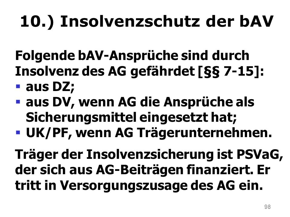 98 10.) Insolvenzschutz der bAV Folgende bAV-Ansprüche sind durch Insolvenz des AG gefährdet [§§ 7-15]: aus DZ; aus DV, wenn AG die Ansprüche als Sicherungsmittel eingesetzt hat; UK/PF, wenn AG Trägerunternehmen.