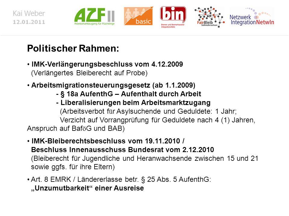 Politischer Rahmen: IMK-Verlängerungsbeschluss vom 4.12.2009 (Verlängertes Bleiberecht auf Probe) Arbeitsmigrationsteuerungsgesetz (ab 1.1.2009) - § 18a AufenthG – Aufenthalt durch Arbeit - Liberalisierungen beim Arbeitsmarktzugang (Arbeitsverbot f ü r Asylsuchende und Geduldete: 1 Jahr; Verzicht auf Vorrangprüfung für Geduldete nach 4 (1) Jahren, Anspruch auf Baf ö G und BAB) IMK-Bleiberechtsbeschluss vom 19.11.2010 / Beschluss Innenausschuss Bundesrat vom 2.12.2010 (Bleiberecht für Jugendliche und Heranwachsende zwischen 15 und 21 sowie ggfs.