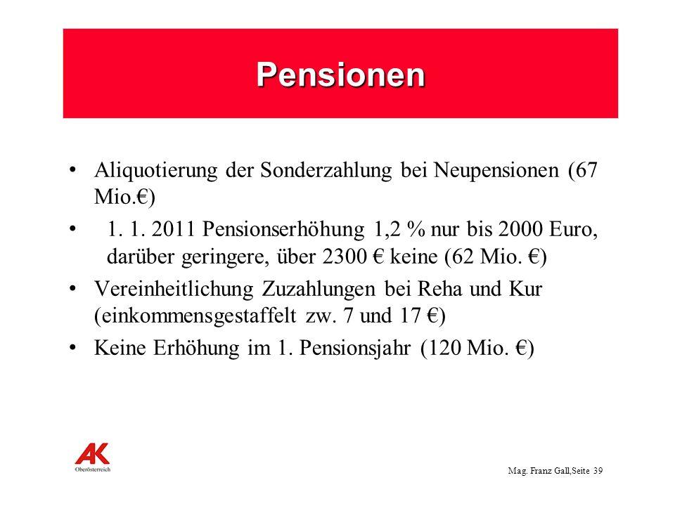 Mag. Franz Gall,Seite 39 Pensionen Aliquotierung der Sonderzahlung bei Neupensionen (67 Mio.) 1. 1. 2011 Pensionserhöhung 1,2 % nur bis 2000 Euro, dar