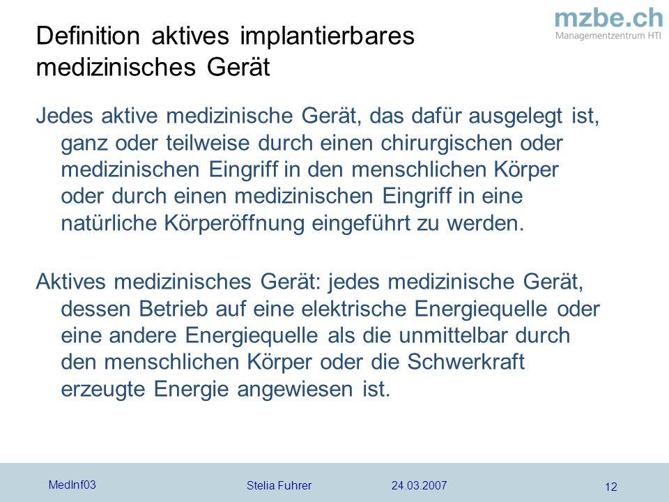 Stelia Fuhrer 24.03.2007 MedInf03 12 Definition aktives implantierbares medizinisches Gerät Jedes aktive medizinische Gerät, das dafür ausgelegt ist,