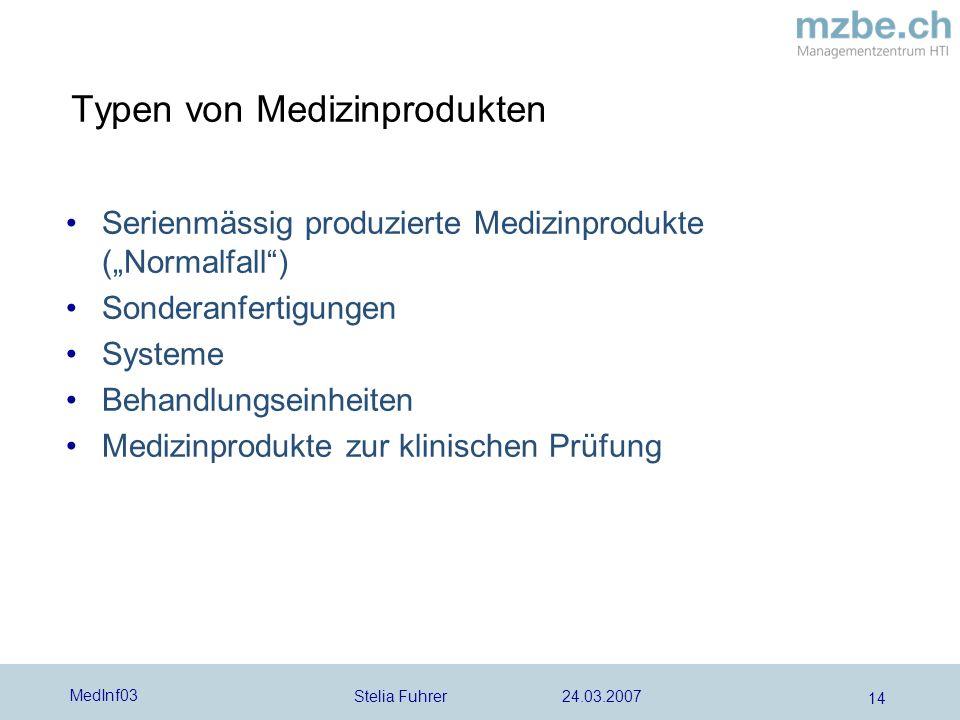 Stelia Fuhrer 24.03.2007 MedInf03 14 Typen von Medizinprodukten Serienmässig produzierte Medizinprodukte (Normalfall) Sonderanfertigungen Systeme Behandlungseinheiten Medizinprodukte zur klinischen Prüfung