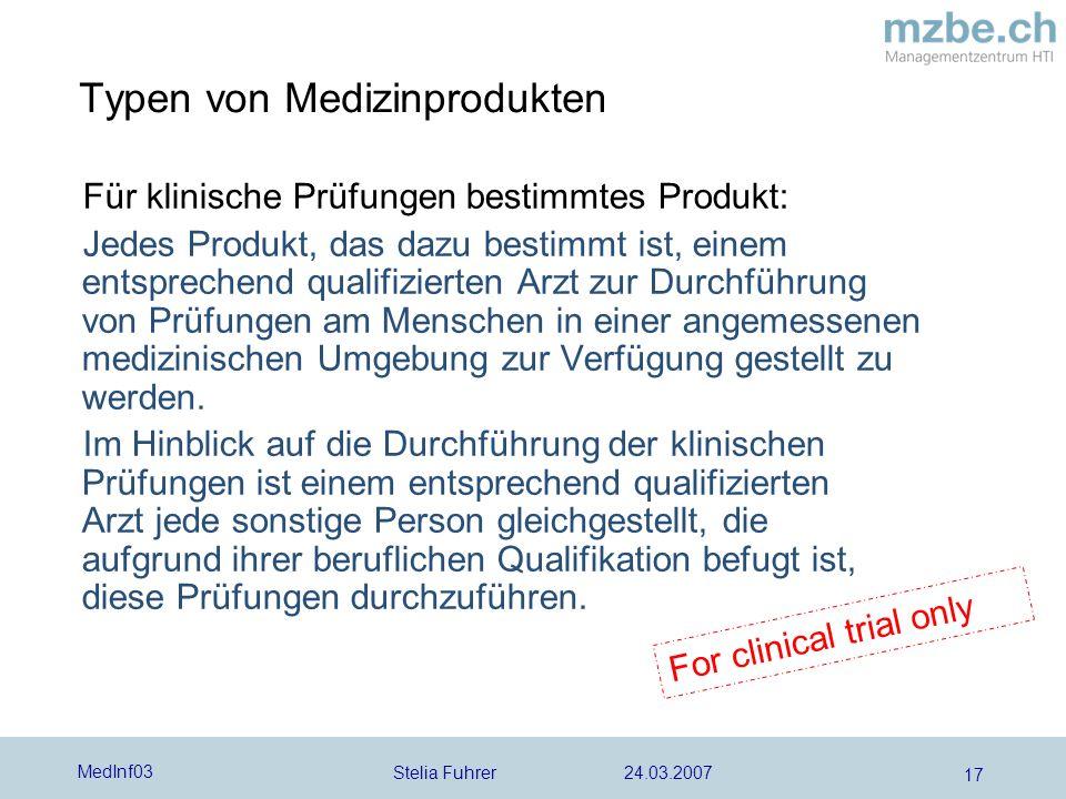 Stelia Fuhrer 24.03.2007 MedInf03 17 Für klinische Prüfungen bestimmtes Produkt: Jedes Produkt, das dazu bestimmt ist, einem entsprechend qualifizierten Arzt zur Durchführung von Prüfungen am Menschen in einer angemessenen medizinischen Umgebung zur Verfügung gestellt zu werden.