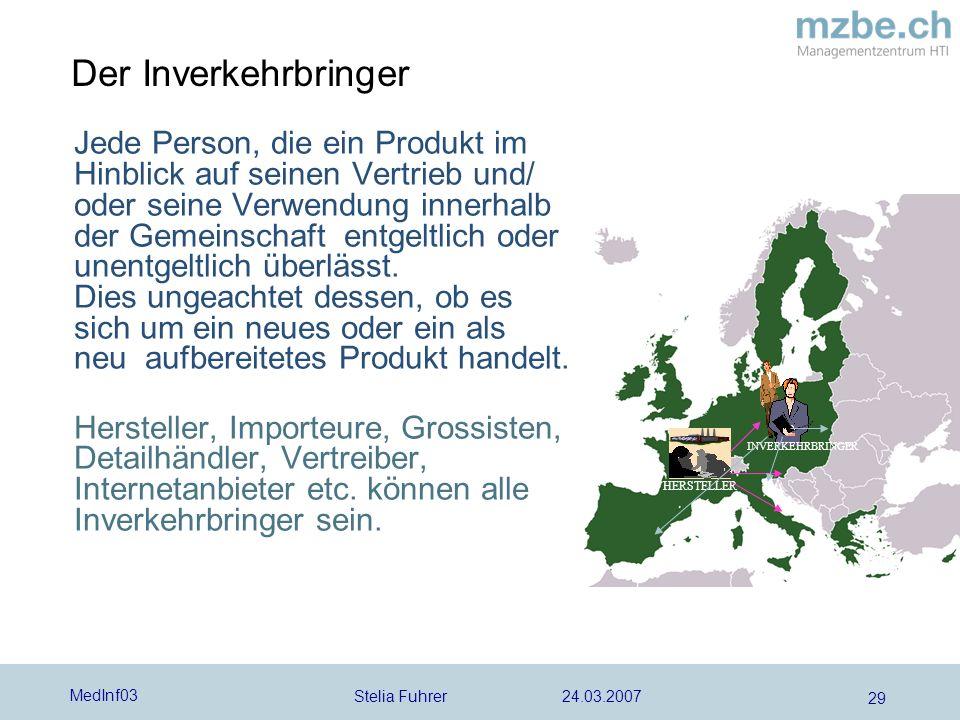 Stelia Fuhrer 24.03.2007 MedInf03 29 Der Inverkehrbringer Jede Person, die ein Produkt im Hinblick auf seinen Vertrieb und/ oder seine Verwendung innerhalb der Gemeinschaft entgeltlich oder unentgeltlich überlässt.