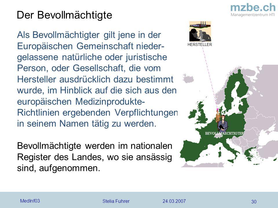 Stelia Fuhrer 24.03.2007 MedInf03 30 Der Bevollmächtigte Als Bevollmächtigter gilt jene in der Europäischen Gemeinschaft nieder- gelassene natürliche oder juristische Person, oder Gesellschaft, die vom Hersteller ausdrücklich dazu bestimmt wurde, im Hinblick auf die sich aus den europäischen Medizinprodukte- Richtlinien ergebenden Verpflichtungen in seinem Namen tätig zu werden.