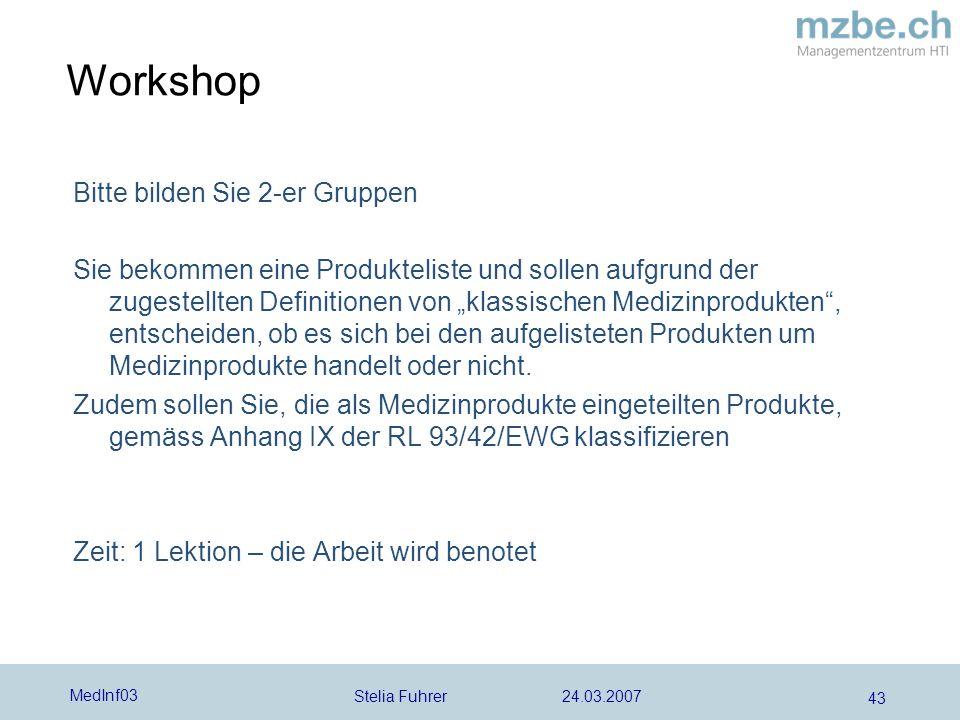 Stelia Fuhrer 24.03.2007 MedInf03 43 Workshop Bitte bilden Sie 2-er Gruppen Sie bekommen eine Produkteliste und sollen aufgrund der zugestellten Definitionen von klassischen Medizinprodukten, entscheiden, ob es sich bei den aufgelisteten Produkten um Medizinprodukte handelt oder nicht.