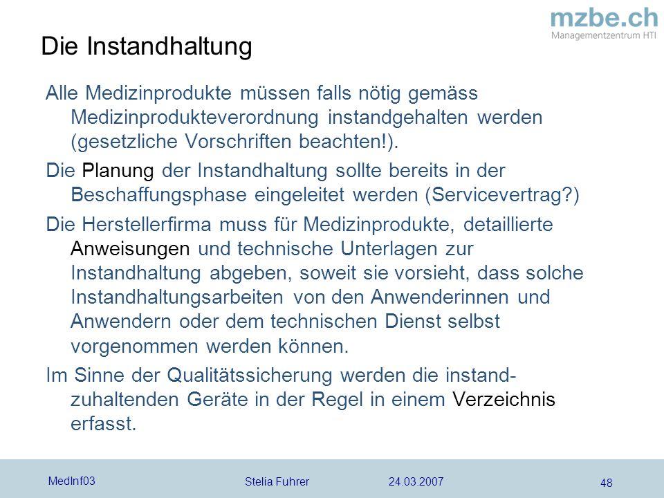 Stelia Fuhrer 24.03.2007 MedInf03 48 Die Instandhaltung Alle Medizinprodukte müssen falls nötig gemäss Medizinprodukteverordnung instandgehalten werden (gesetzliche Vorschriften beachten!).