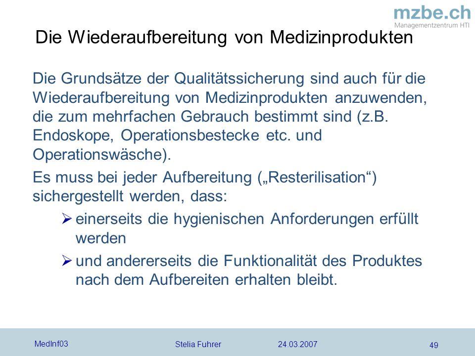 Stelia Fuhrer 24.03.2007 MedInf03 49 Die Wiederaufbereitung von Medizinprodukten Die Grundsätze der Qualitätssicherung sind auch für die Wiederaufbereitung von Medizinprodukten anzuwenden, die zum mehrfachen Gebrauch bestimmt sind (z.B.