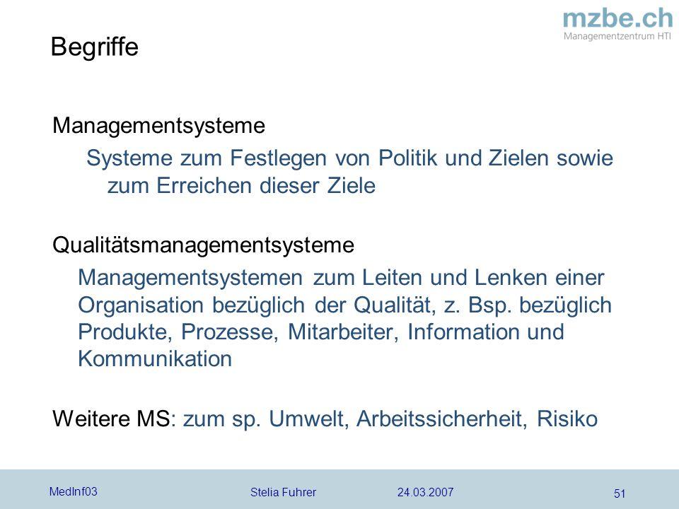 Stelia Fuhrer 24.03.2007 MedInf03 51 Begriffe Managementsysteme Systeme zum Festlegen von Politik und Zielen sowie zum Erreichen dieser Ziele Qualitätsmanagementsysteme Managementsystemen zum Leiten und Lenken einer Organisation bezüglich der Qualität, z.