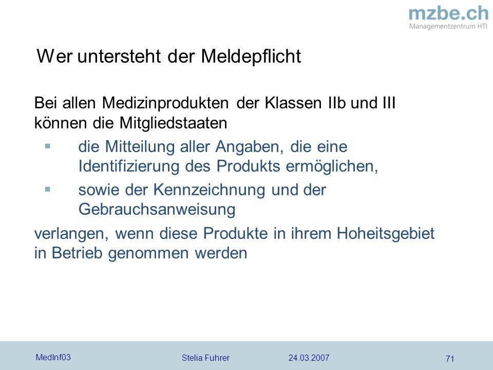 Stelia Fuhrer 24.03.2007 MedInf03 71 Wer untersteht der Meldepflicht Bei allen Medizinprodukten der Klassen IIb und III können die Mitgliedstaaten die