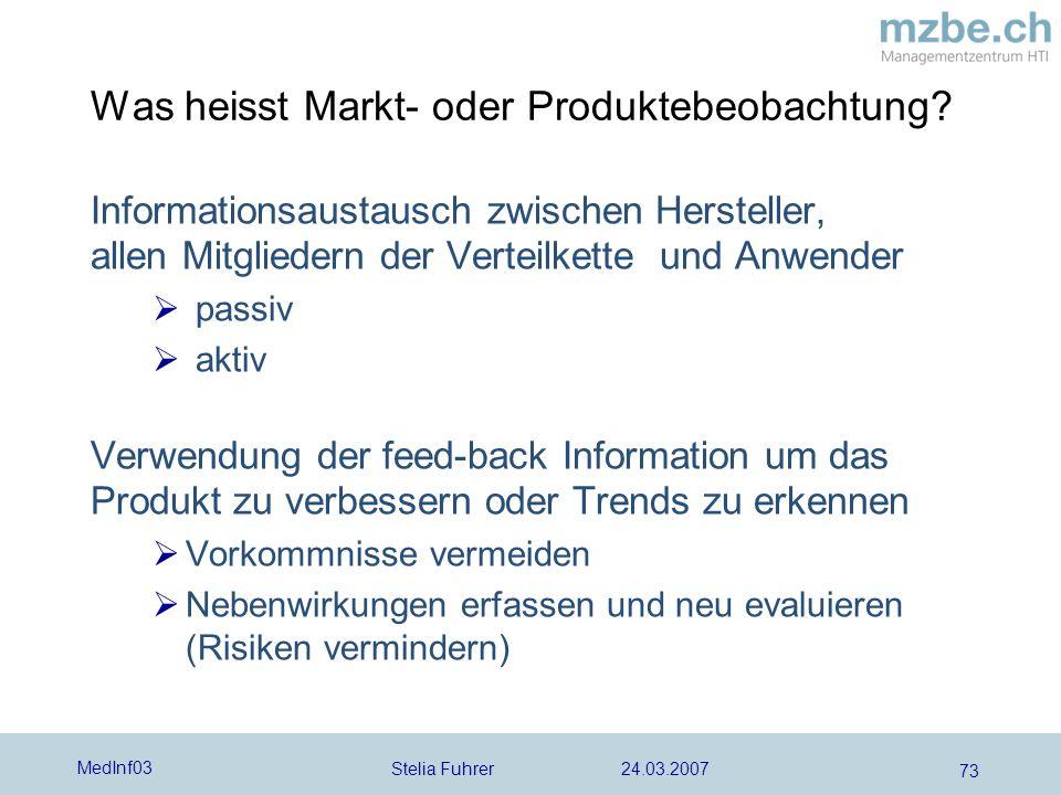 Stelia Fuhrer 24.03.2007 MedInf03 73 Was heisst Markt- oder Produktebeobachtung? Informationsaustausch zwischen Hersteller, allen Mitgliedern der Vert