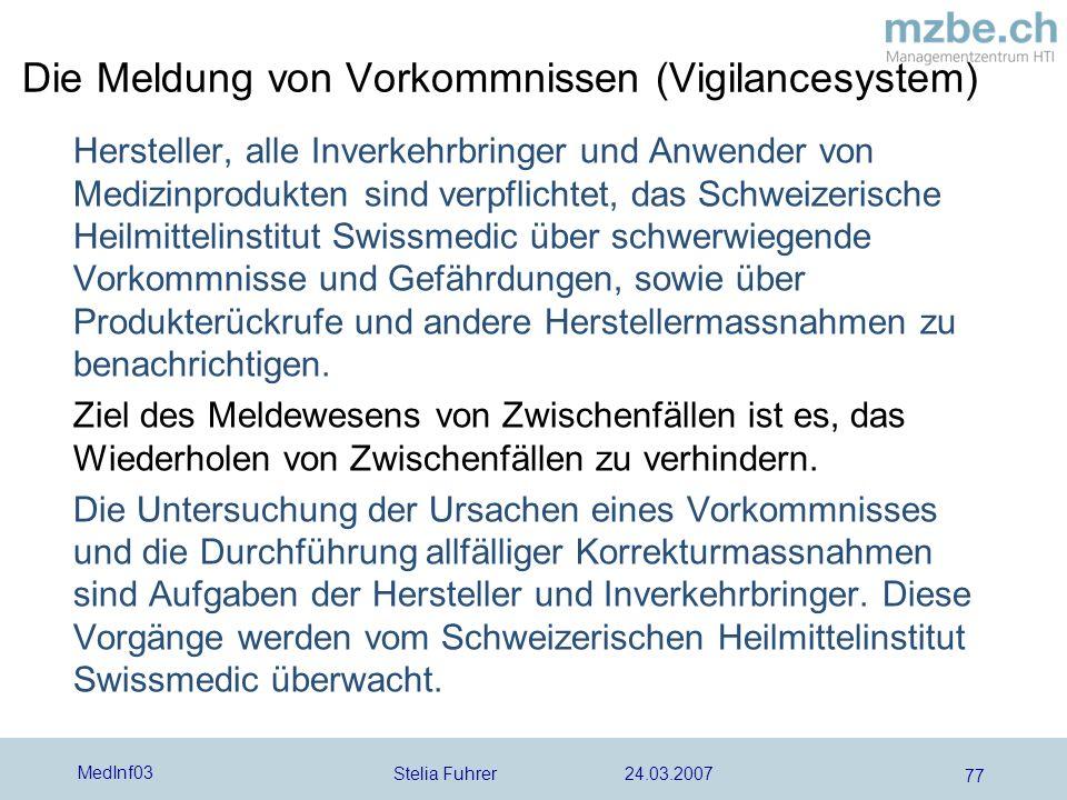 Stelia Fuhrer 24.03.2007 MedInf03 77 Die Meldung von Vorkommnissen (Vigilancesystem) Hersteller, alle Inverkehrbringer und Anwender von Medizinprodukt