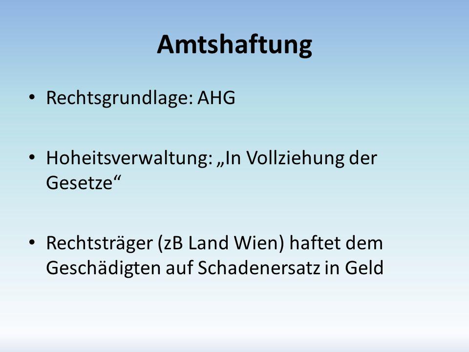 Amtshaftung Rechtsgrundlage: AHG Hoheitsverwaltung: In Vollziehung der Gesetze Rechtsträger (zB Land Wien) haftet dem Geschädigten auf Schadenersatz i
