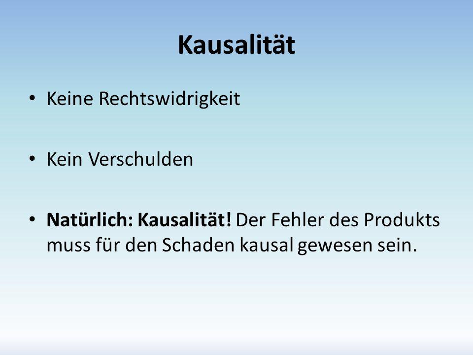 Kausalität Keine Rechtswidrigkeit Kein Verschulden Natürlich: Kausalität! Der Fehler des Produkts muss für den Schaden kausal gewesen sein.