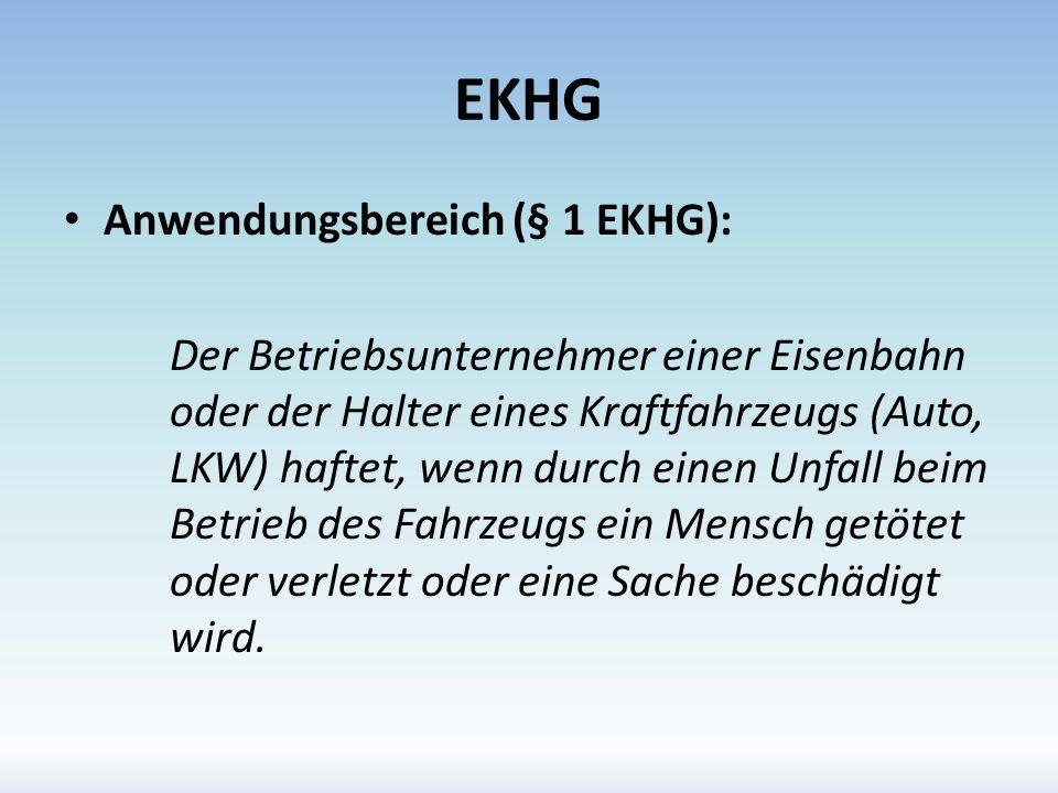EKHG Anwendungsbereich (§ 1 EKHG): Der Betriebsunternehmer einer Eisenbahn oder der Halter eines Kraftfahrzeugs (Auto, LKW) haftet, wenn durch einen U