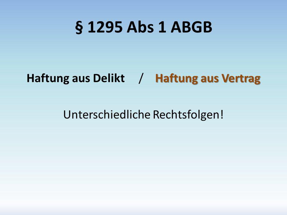 § 1295 Abs 1 ABGB Haftung aus Vertrag Haftung aus Delikt / Haftung aus Vertrag Unterschiedliche Rechtsfolgen!