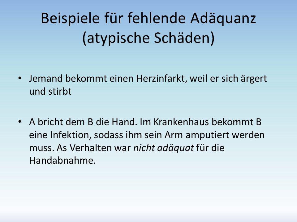Beispiele für fehlende Adäquanz (atypische Schäden) Jemand bekommt einen Herzinfarkt, weil er sich ärgert und stirbt A bricht dem B die Hand. Im Krank