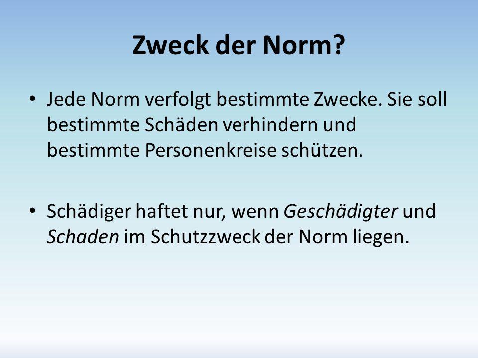 Zweck der Norm? Jede Norm verfolgt bestimmte Zwecke. Sie soll bestimmte Schäden verhindern und bestimmte Personenkreise schützen. Schädiger haftet nur