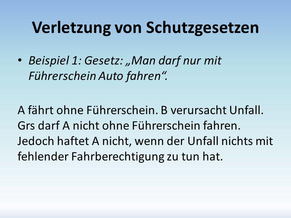 Verletzung von Schutzgesetzen Beispiel 1: Gesetz: Man darf nur mit Führerschein Auto fahren. A fährt ohne Führerschein. B verursacht Unfall. Grs darf