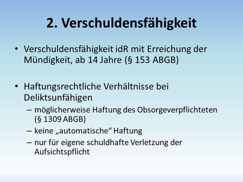 2. Verschuldensfähigkeit Verschuldensfähigkeit idR mit Erreichung der Mündigkeit, ab 14 Jahre (§ 153 ABGB) Haftungsrechtliche Verhältnisse bei Delikts