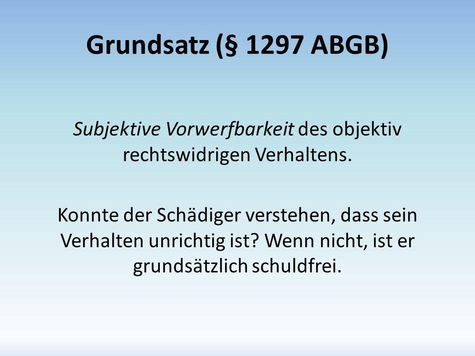 Grundsatz (§ 1297 ABGB) Subjektive Vorwerfbarkeit des objektiv rechtswidrigen Verhaltens. Konnte der Schädiger verstehen, dass sein Verhalten unrichti