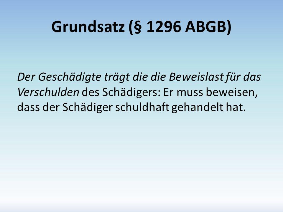 Grundsatz (§ 1296 ABGB) Der Geschädigte trägt die die Beweislast für das Verschulden des Schädigers: Er muss beweisen, dass der Schädiger schuldhaft g