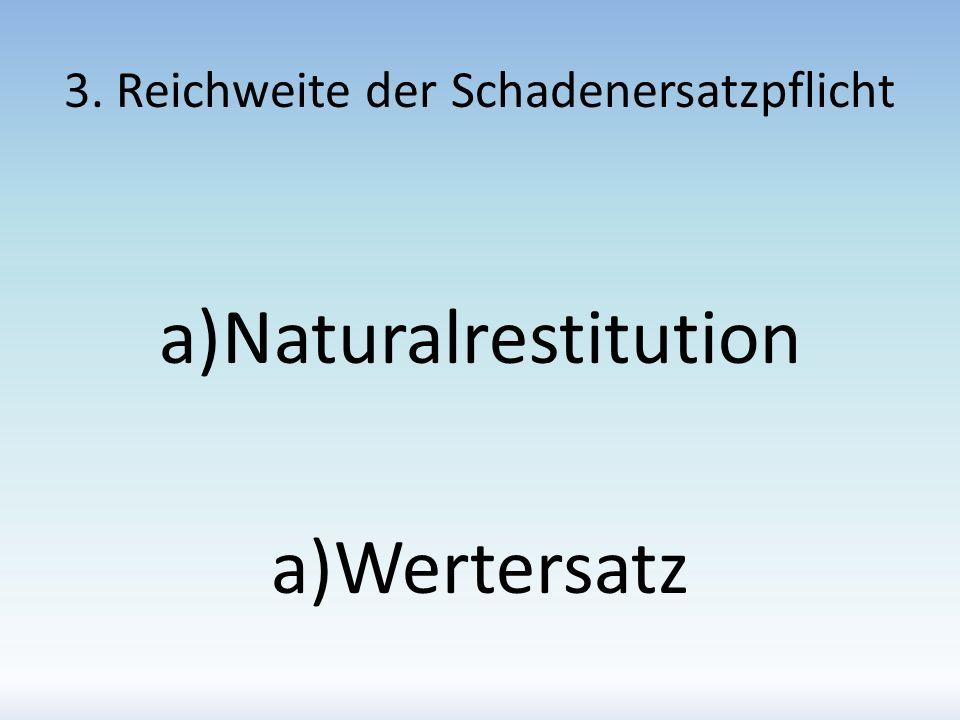 3. Reichweite der Schadenersatzpflicht a)Naturalrestitution a)Wertersatz