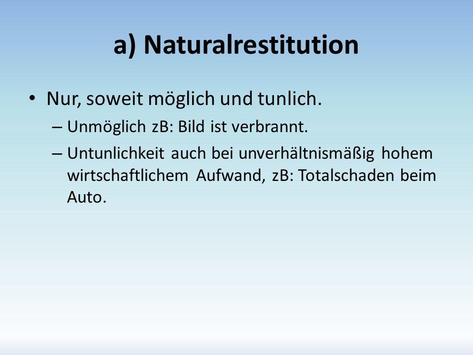 a) Naturalrestitution Nur, soweit möglich und tunlich. – Unmöglich zB: Bild ist verbrannt. – Untunlichkeit auch bei unverhältnismäßig hohem wirtschaft