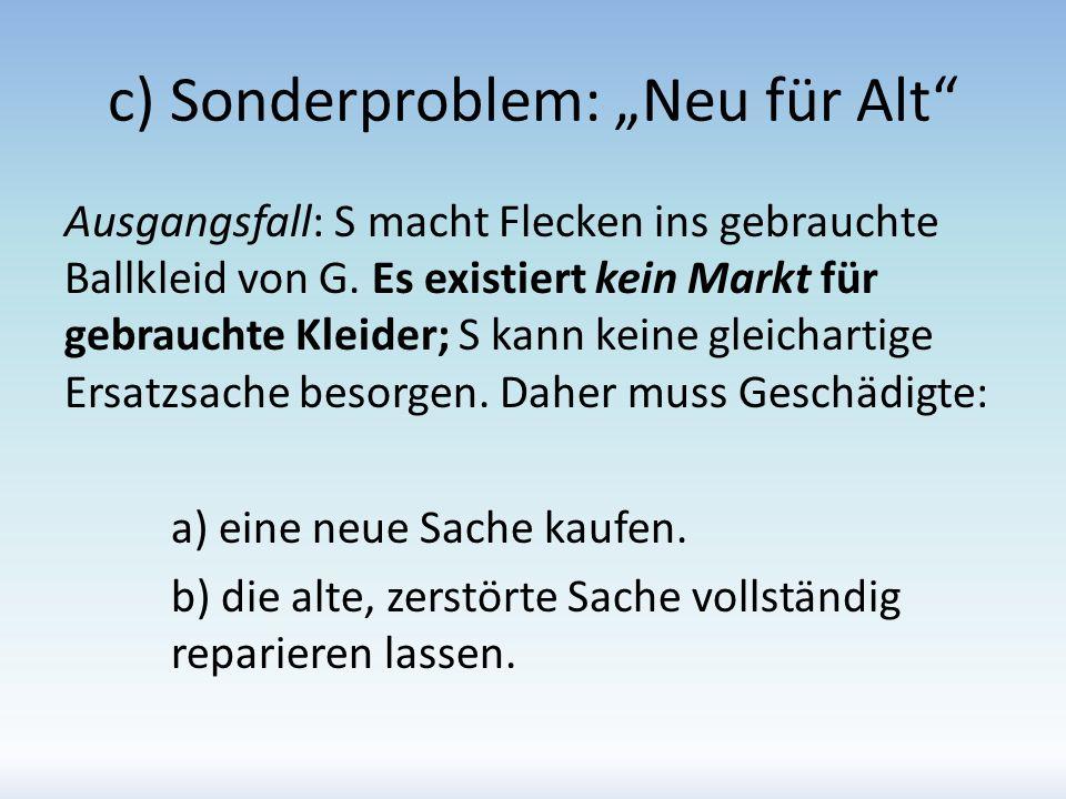 c) Sonderproblem: Neu für Alt Ausgangsfall: S macht Flecken ins gebrauchte Ballkleid von G. Es existiert kein Markt für gebrauchte Kleider; S kann kei