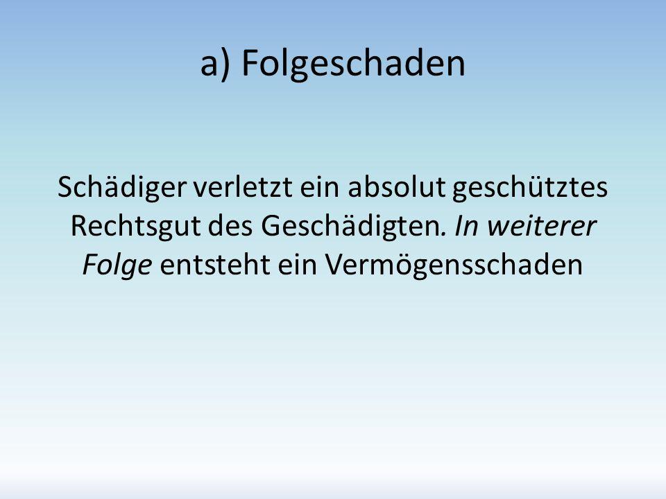 a) Folgeschaden Schädiger verletzt ein absolut geschütztes Rechtsgut des Geschädigten. In weiterer Folge entsteht ein Vermögensschaden