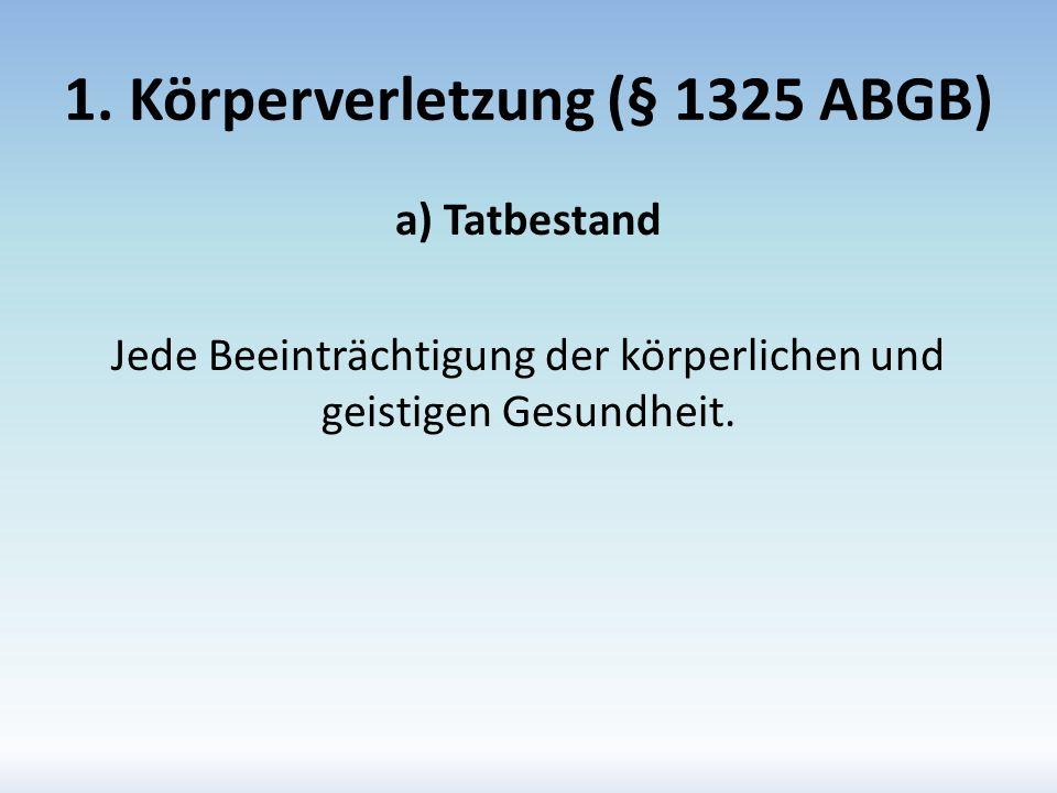1. Körperverletzung (§ 1325 ABGB) a) Tatbestand Jede Beeinträchtigung der körperlichen und geistigen Gesundheit.