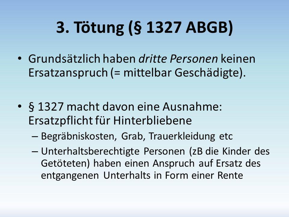 3. Tötung (§ 1327 ABGB) Grundsätzlich haben dritte Personen keinen Ersatzanspruch (= mittelbar Geschädigte). § 1327 macht davon eine Ausnahme: Ersatzp