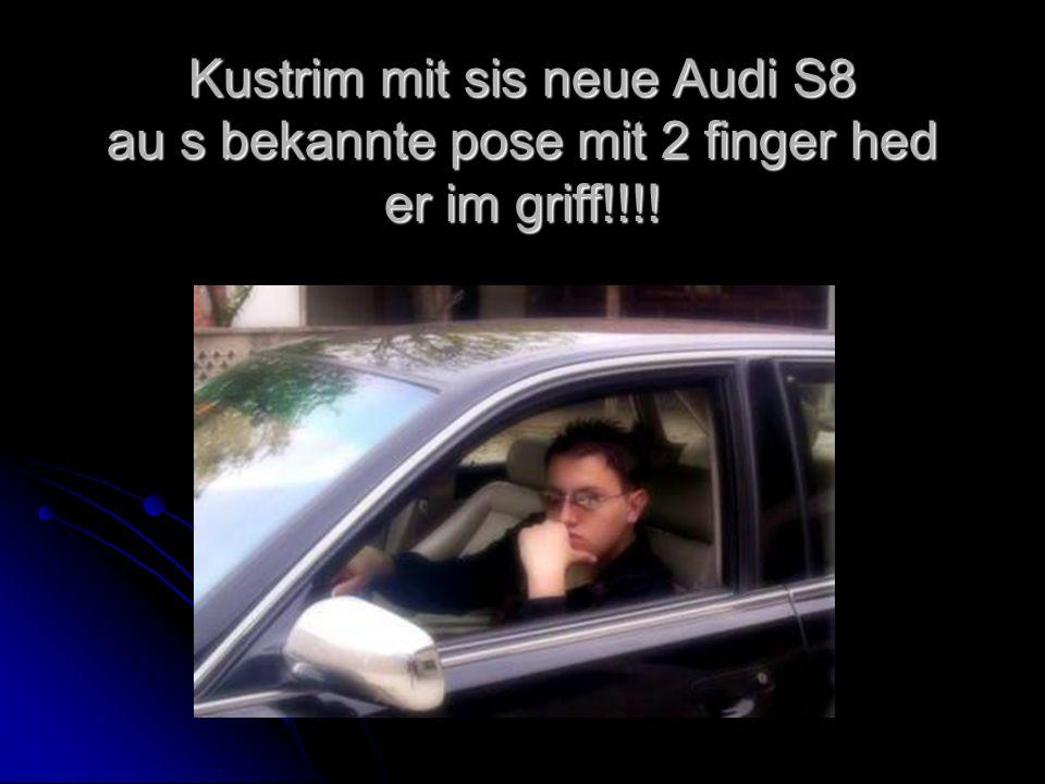 Kustrim mit sis neue Audi S8 au s bekannte pose mit 2 finger hed er im griff!!!!
