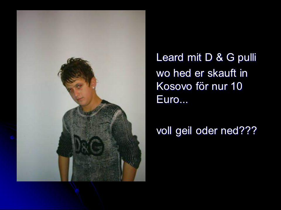 Leard mit D & G pulli wo hed er skauft in Kosovo för nur 10 Euro... voll geil oder ned???