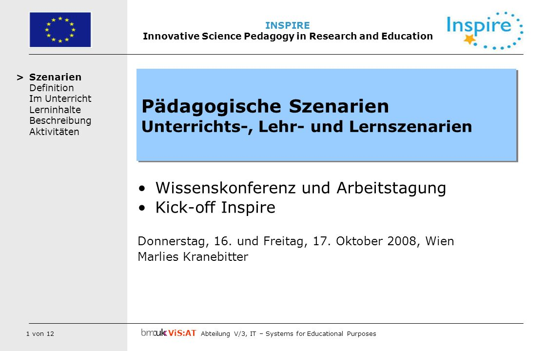 2 von 12 ViS:AT Abteilung V/3, IT – Systems for Educational Purposes INSPIRE Innovative Science Pedagogy in Research and Education Szenarien Definition Im Unterricht Lerninhalte Beschreibung Aktivitäten Szenarien Ergebnisse aus EU Projekten des BM:UKK Wie definieren wir Szenarien.