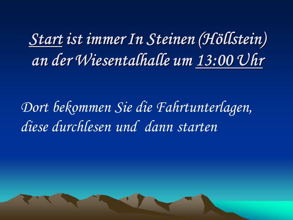 Start ist immer In Steinen (Höllstein) an der Wiesentalhalle um 13:00 Uhr Dort bekommen Sie die Fahrtunterlagen, diese durchlesen und dann starten