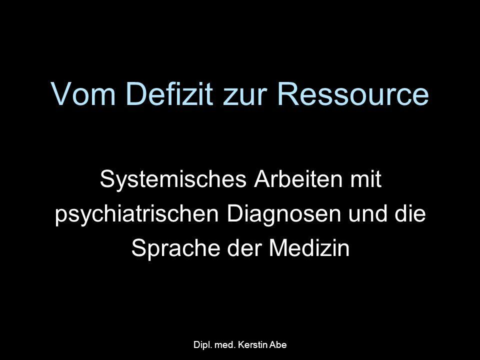 Dipl. med. Kerstin Abe Vom Defizit zur Ressource Systemisches Arbeiten mit psychiatrischen Diagnosen und die Sprache der Medizin