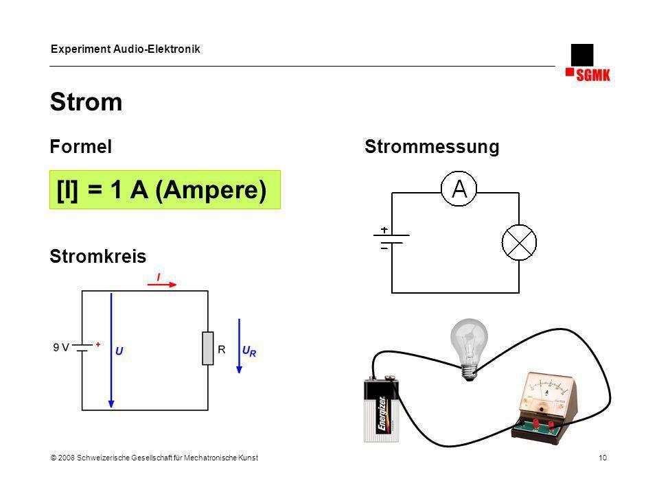 Experiment Audio-Elektronik © 2008 Schweizerische Gesellschaft für Mechatronische Kunst 10 Strom FormelStrommessung Stromkreis [I] = 1 A (Ampere)