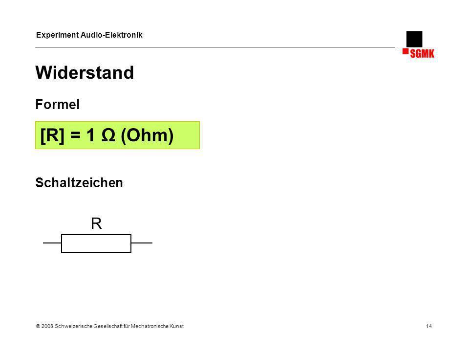 Experiment Audio-Elektronik © 2008 Schweizerische Gesellschaft für Mechatronische Kunst 14 Widerstand Formel Schaltzeichen [R] = 1 (Ohm) R