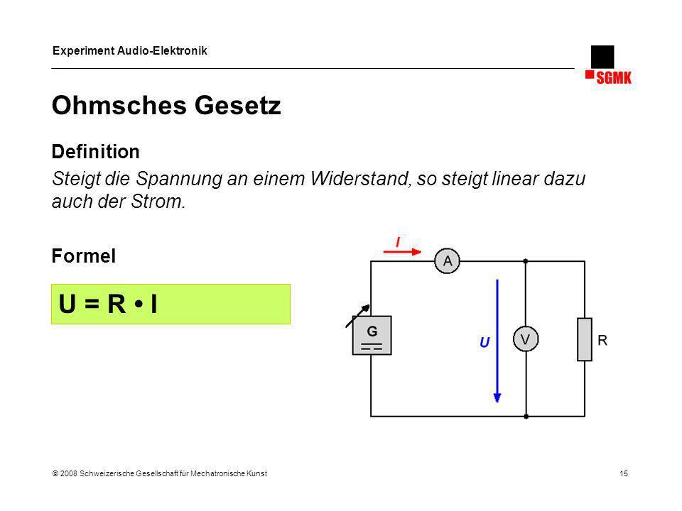 Experiment Audio-Elektronik © 2008 Schweizerische Gesellschaft für Mechatronische Kunst 15 Ohmsches Gesetz Definition Steigt die Spannung an einem Wid