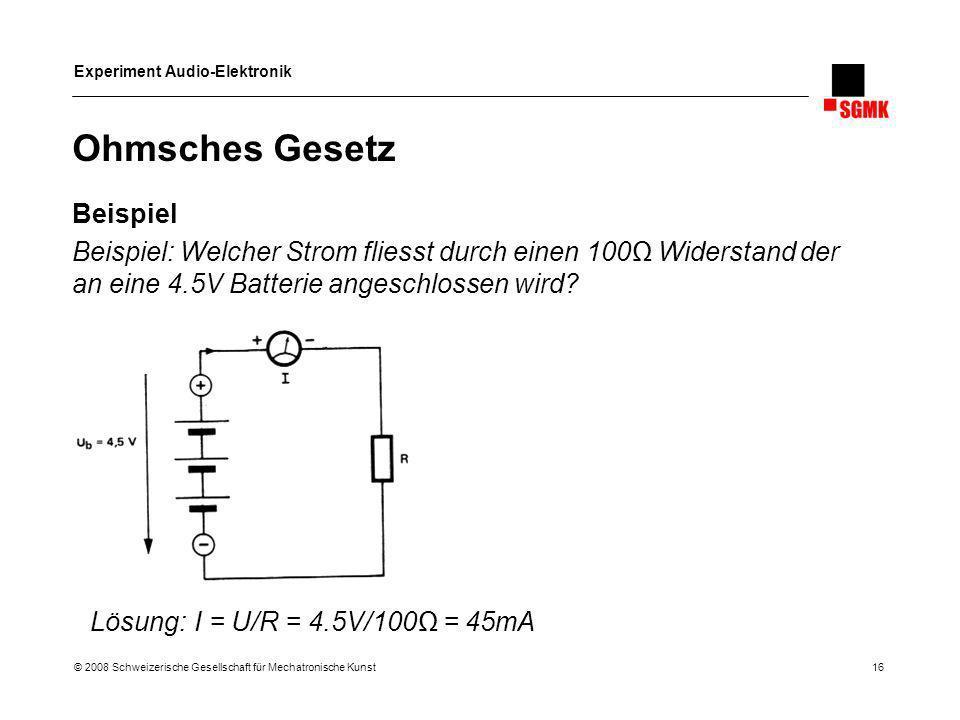 Experiment Audio-Elektronik © 2008 Schweizerische Gesellschaft für Mechatronische Kunst 16 Ohmsches Gesetz Beispiel Beispiel: Welcher Strom fliesst du