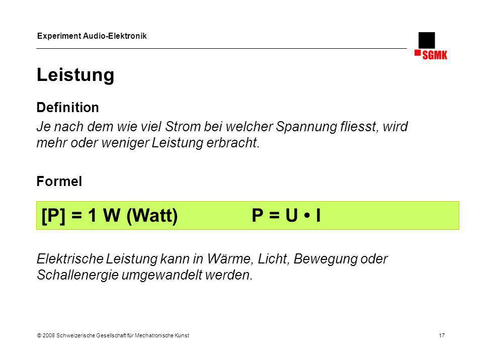 Experiment Audio-Elektronik © 2008 Schweizerische Gesellschaft für Mechatronische Kunst 17 Leistung Definition Je nach dem wie viel Strom bei welcher